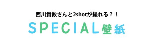 西川貴教さんと2shotが撮れる?! SPECIAL壁紙